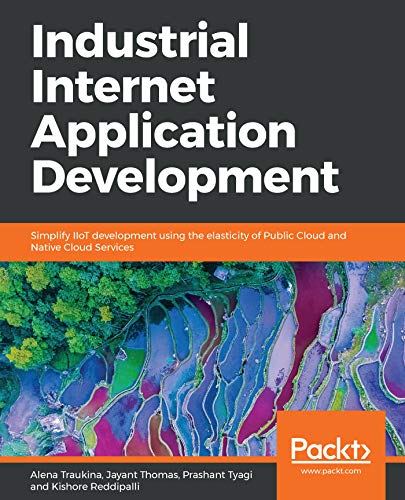 Industrial Internet Application Development: Simplify IIoT development using the elasticity of Public Cloud and Native Cloud Services (English Edition)