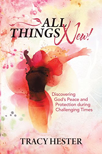 All Things New!: Discovering God'S Peace and Protection During Challenging Times by [Tracy Hester]