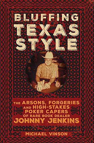 Bluffing Texas Style: The Arsons, Forgeries, and High-Stakes Poker Capers of Rare Book Dealer Johnny Jenkins