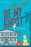 Be My Ghost (A Haunted Haven Mystery)