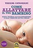 Come Allattare il tuo bambino: Guida pratica all'allattamento e alla crescita di tuo figlio (Italian Edition)
