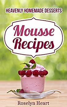Mousse Recipes: Heavenly Homemade Desserts - The Dessert Passion Cookbook of Chocolate, Strawberry & Raspberries Healthy Delight by [Roselyn Heart, Miss Mousse]
