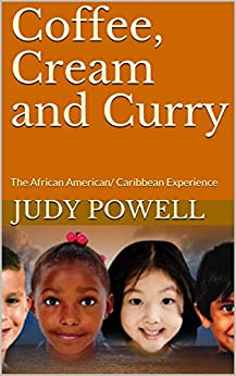 Coffee, Cream and Curry: The African American/ Caribbean Experience (Stories of Empowerment Book 1) by [Judy Powell]