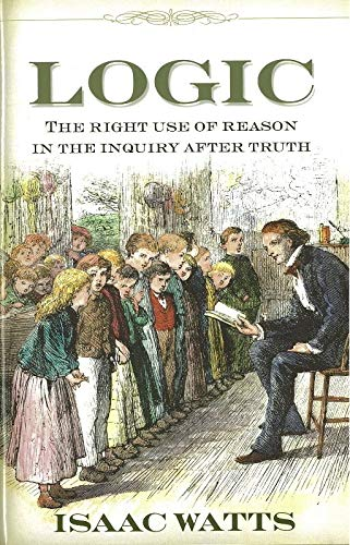 Logic, or the Right Use of Reason in the Inquiry After Truth With a Variety of Rules to Guard Against Error in the Affairs of Religion and Human Life, (Great Awakening Writings (1725-1760))