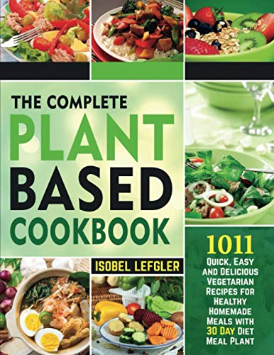 The Complete Plant Based Cookbook: ~1011~ Quick, Easy and Delicious Vegetarian Recipes for Healthy Homemade Meals with 30 Day Diet Meal Plan