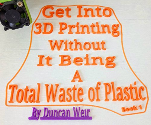 Get Into 3D Printing Without It Being A Total Waste of Plastic Book 1