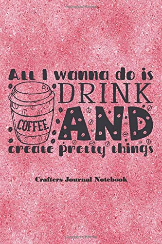 All I wanna do is drink coffee and create pretty things.: Compact dot grid journal to write in, brilliant for words and pictures, boxes, scrawls and ... ideas. Fun gift for anyone who loves to craft