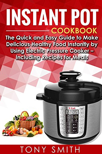Instant Pot Cookbook: The Quick and Easy Guide to Make Delicious Healthy Food Instantly by Using Electric Pressure Cooker – Including Recipes for Meals