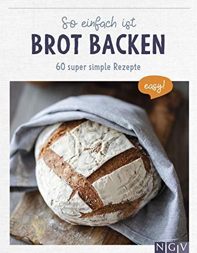 So einfach ist Brot backen: 60 super simple Rezepte