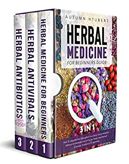 The Herbal Medicine for Beginners Guide [3 In 1]: How To Upgrade And Strengthen Your Body Using Herbalism Without An Herbalist Even If You've Never Used Natural Antivirals, Antibiotics Or Remedies by [Autumn  Hubert]
