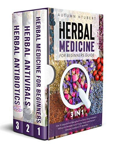 The Herbal Medicine for Beginners Guide [3 In 1]: How To Upgrade And Strengthen Your Body Using Herbalism Without An Herbalist Even If You've Never Used Natural Antivirals, Antibiotics Or Remedies