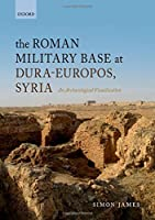 The Roman Military Base at Dura-Europos, Syria: An Archaeological Visualisation