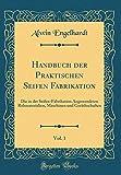 Handbuch der Praktischen Seifen Fabrikation, Vol. 1: Die in der Seifen-Fabrikation Angewendeten...