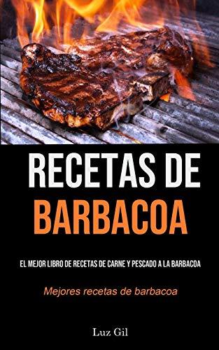 Recetas De Barbacoa: El mejor libro de recetas de carne y pescado a la barbacoa (Mejores recetas de barbacoa)