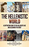 The Hellenistic World: A Captivating Guide to the Hellenistic Age and Alexander the Great