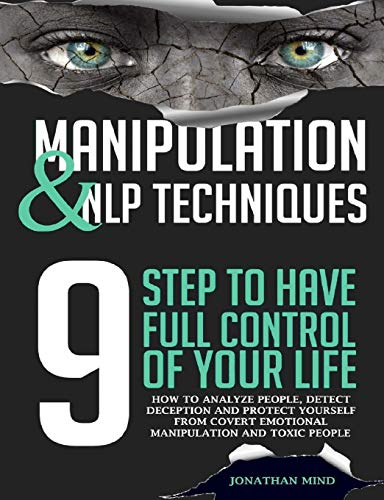 Manipulation and NLP Techniques: The 9 Steps to Have Full Control of Your Life. How to Analyze People, Detect Deception, and Protect Yourself from Covert Emotional Manipulation and Toxic People