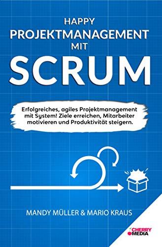 Happy Projektmanagement mit Scrum: Erfolgreiches, agiles Projektmanagement mit System! Ziele erreichen, Mitarbeiter motivieren und Produktivität steigern