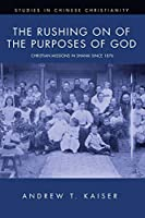 The Rushing on of the Purposes of God: Christian Missions in Shanxi since 1876 (Studies in Chinese Christianity)