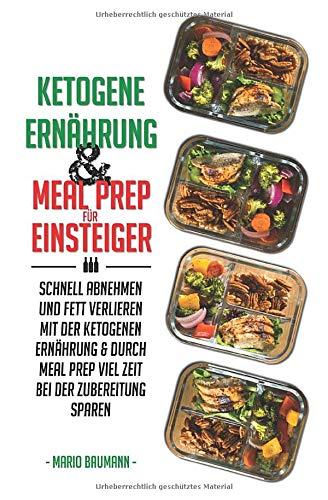 Ketogene Ernährung und Meal Prep für Einsteiger: Schnell abnehmen und Fett verlieren mit der ketogenen Ernährung & durch Meal Prep viel Zeit bei der ... Meal Prep Rezepte mit Kickstart Plan, Band 1)