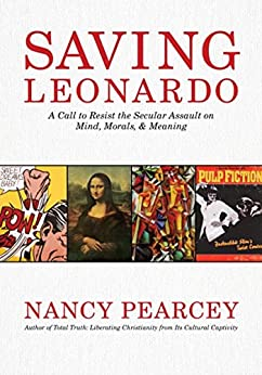 Saving Leonardo: A Call to Resist the Secular Assault on Mind, Morals, and Meaning by [Nancy Pearcey]