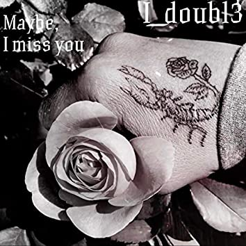 Maybe, I Miss You