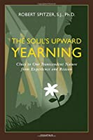 The Soul's Upward Yearning: Clues to Our Transcendent Nature from Experience and Reason (Happiness, Suffering, and Transcendence)