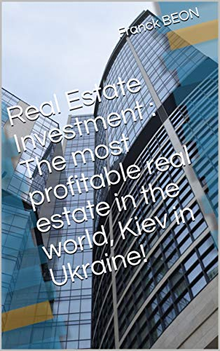 Real Estate Investment : The most profitable real estate in the world, Kiev in Ukraine! (English Edition)