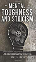 Mental Toughness and Stoicism: Develop Emotional Intelligence and Resilience, Boost Self-Esteem, Avoid Overthinking. Improved Mental Strength and Stoic Philosophy to Be Successful In Life.