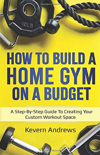 How To Build A Home Gym On A Budget: A Step-By-Step Guide To Creating Your Custom Workout Space