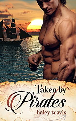 Taken by Pirates: Steamy & Sweet Romance on the Sea: Shy Girl / Alpha Male Adventure by [Haley Travis]