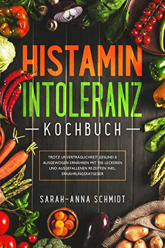 Histaminintoleranz Kochbuch: Trotz Unverträglichkeit gesund & ausgewogen ernähren mit 150 leckeren und ausgefallenen Rezepten inkl. Ernährungsratgeber