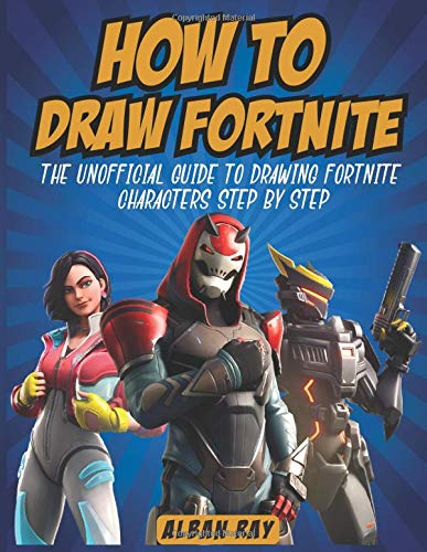 How To Draw Fortnite: The Unofficial Guide To Drawing Fortnite Characters Step By Step (Drawing Guide For Kids, Teens And Adults)