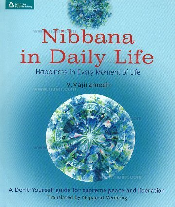 Nibbana in Dairy Life , Happiness in Every Moment of Life. A Do-It-Yourself Guide For Supreme Peace and Liberation.