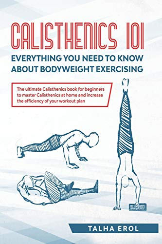 Calisthenics 101: Everything You Need to Know About Bodyweight Exercising: The ultimate Calisthenics book for beginners to master Calisthenics at home and increase the efficiency of your workout plan