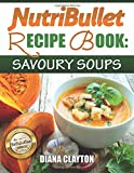 NutriBullet Recipe Book: Savoury Soups!: 71 Delicious, Healthy & Exquisite Soups and Sauces for your NutriBullet