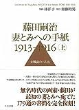 藤田嗣治 妻とみへの手紙 1913-1916 上巻: 大戦前のパリより