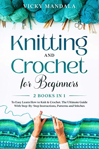 Knitting and Crochet for Beginners: 2 Books in 1 to Easy Learn How to Knit & Crochet. The Ultimate Guide With Step-By-Step Instructions, Patterns and Stitches.