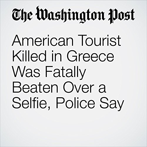 American Tourist Killed in Greece Was Fatally Beaten Over a Selfie, Police Say copertina