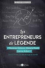Les entrepreneurs de légende - Thomas Edison, Henry Ford, Steve Jobs... partis de rien, ils ont changé le monde de Sylvain Bersinger