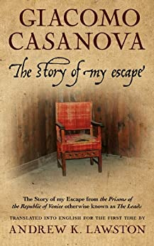 "The Story of my Escape: from the prisons of the Republic of Venice otherwise known as ""The Leads"" by [Giacomo Casanova, Andrew Lawston]"