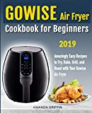 GOWISE Air Fryer Cookbook for Beginners: Amazingly Easy Recipes to Fry, Bake, Grill, and Roast with Your GOWISE Air Fryer