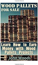 Wood Pallets for Sale: Learn How to Earn Money with Wood Pallets Projects: (Woodworking, Woodworking Plans) (Woodwork Books)