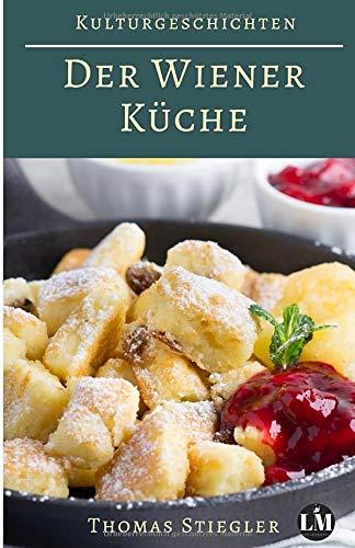 Kulturgeschichten der Wiener Küche: Rezepte und Anekdoten aus der Zeit der Habsburgermonarchie