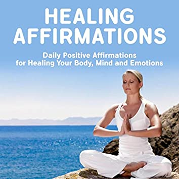 Healing Affirmations: Daily Positive Affirmations for Healing Your Body, Mind and Emotions