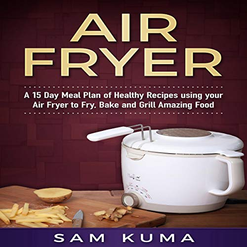 Air Fryer: A 15 Day Meal Plan of Healthy Recipes Using Your Air Fryer to Fry, Bake and Grill Amazing Food cover art