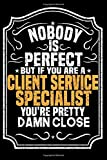 Nobody Is Perfect But If You Are A Client Service Specialist You're Pretty Damn Close: Notebook / Journal / Diary, Notebook Writing Journal ,6x9 dimension 120pages,
