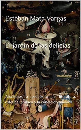 El jardín de las delicias: Aforismos a propósito de literatura, estética, política y la condición humana