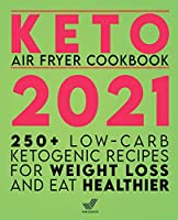 Keto Air Fryer Cookbook 2021: 250+ Low-Carb Ketogenic Recipes for Weight Loss and Eat Healthier