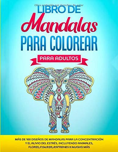 Libro de Mandalas Para Colorear Para Adultos: Más de 100 Diseños de Mandalas Para La Concentración Y el Alivio Del Estrés, Incluyendo Animales, Flores, Figuras, Patrones Y Mucho Más