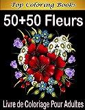 50+50 Fleurs Livre de Coloriage Pour Adultes: cahier de coloriage adulte, activités pour adulte, dessins pour adultes, ados, enfants, femmes, hommes, ... garçons, modèles à colorier, Grand Format